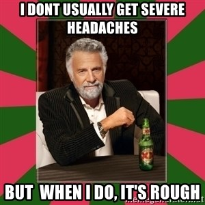 i dont usually - I DONT USUALLY GET SEVERE HEADACHES BUT  WHEN I DO, IT'S ROUGH