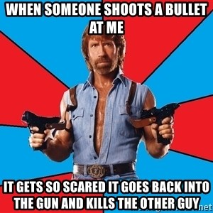 Chuck Norris  - When someone shoots a bullet at me it gets so scared it goes back into the gun and kills the other guy