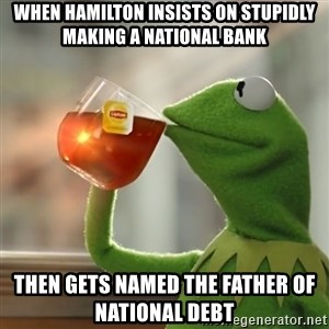 Kermit The Frog Drinking Tea - When Hamilton insists on stupidly making a national bank Then gets named the father of national debt