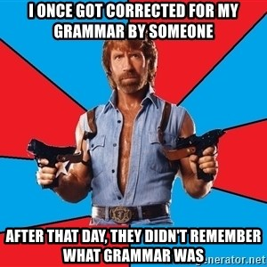 Chuck Norris  - I once got corrected for my grammar by someone after that day, they didn't remember what grammar was