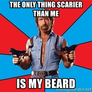 Chuck Norris  - the only thing scarier than me  is my beard