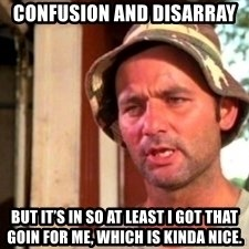 Bill Murray Caddyshack - Confusion and disarray But it's in so at least I got that goin for me, which is kinda nice.