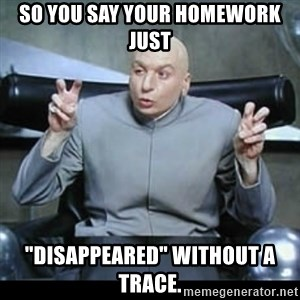 """dr. evil quotation marks - So you say your homework just """"disappeared"""" without a trace."""