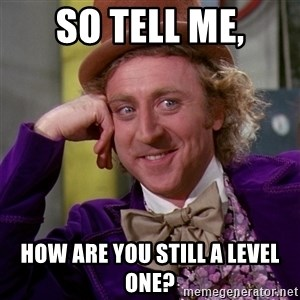 Willy Wonka - So tell me, How are you still a level one?