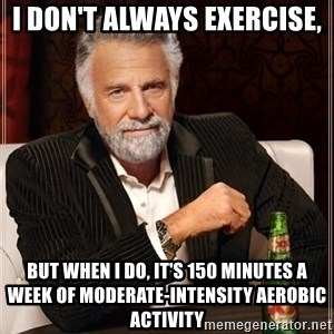 The Most Interesting Man In The World - I don't always exercise, but when I do, it's 150 minutes a week of moderate-intensity aerobic activity