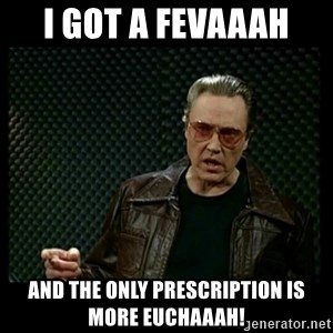 Christopher Walken Cowbell - I got a fevaaah And the only prescription is more Euchaaah!