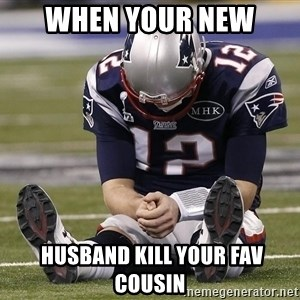 Sad Tom Brady - When your new   husband kill your fav cousin