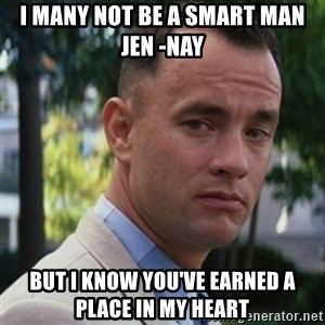 forrest gump - I many not be a smart man Jen -nay But I know you've earned a place in my Heart