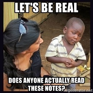 Skeptical third-world kid - Let's be real does anyone actually read these notes?