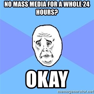 Okay Guy - No mass media for a whole 24 hours? okay