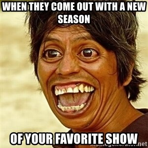 Crazy funny - When they come out with a new season Of your favorite show
