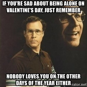 will ferrell - If you're sad about being alone on Valentine's Day, just remember  Nobody loves you on the other days of the year either