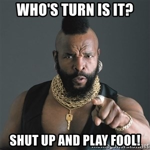 Mr T Fool - who's turn is it? Shut up and play fool!