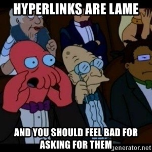 Zoidberg - Hyperlinks are lame and you should feel bad for asking for them