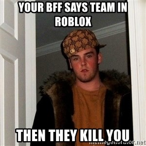 Scumbag Steve - Your bff says team in roblox  Then they kill you