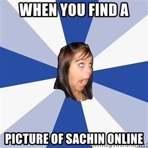 Annoying Facebook Girl - when you find a picture of Sachin online