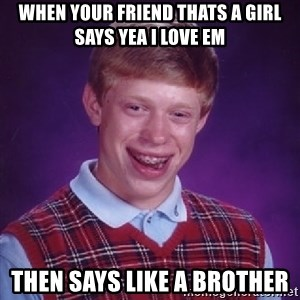 Bad Luck Brian - When your friend thats a girl says yea i love em Then says like a brother