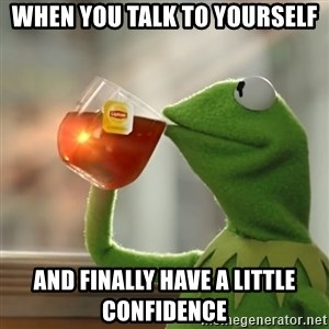 Kermit The Frog Drinking Tea - When you talk to yourself And finally have a little confidence
