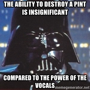 Darth Vader - The ability to destroy a pint is insignificant  compared to the power of the vocals