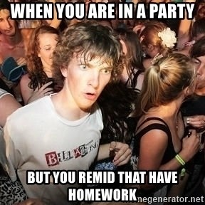 Sudden Realization Ralph - WHEN YOU ARE IN A PARTY BUT YOU REMID THAT HAVE HOMEWORK