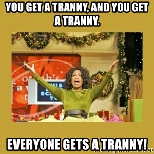 Oprah You get a - YOU GET A TRANNY, AND YOU GET A TRANNY. everyone gets a tranny!