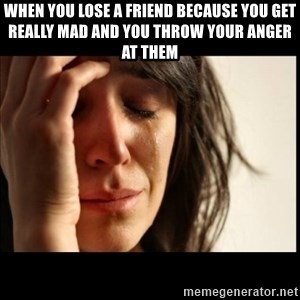 First World Problems - When you lose a friend because you get really mad and you throw your anger at them
