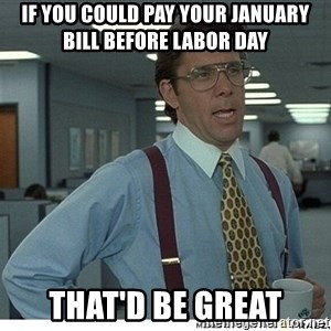 That would be great - If you could pay your January bill before Labor Day That'd be great