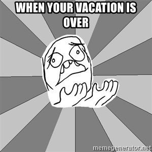 Whyyy??? - When your vacation is over