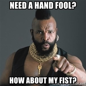Mr T Fool - Need a hand Fool? How about my fist?