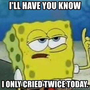 Tough Spongebob - I'll have you know I only cried twice today.