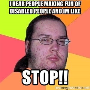 Butthurt Dweller - I hear people making fun of disabled people and im like  STOP!!