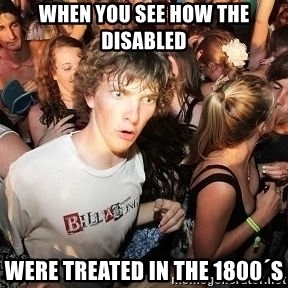 Sudden Realization Ralph - When you see how the disabled were treated in the 1800´s