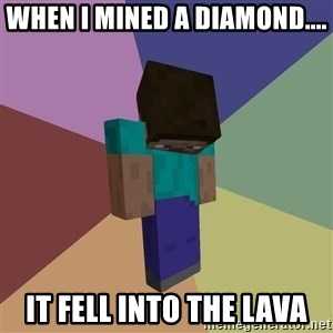 Depressed Minecraft Guy - When I mined a diamond.... It fell into the lava