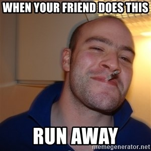 Good Guy Greg - When your friend does this run away
