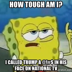 Tough Spongebob - How tough am i? i called trump a @!#$ in his face on national tv