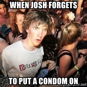 Sudden Realization Ralph - WHEN josh forgets to put a condom on