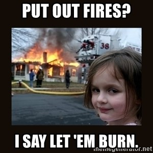 burning house girl - Put out fires? I say let 'em burn.
