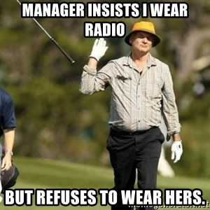 Fuck It Bill Murray - Manager insists I wear radio But refuses to wear hers.