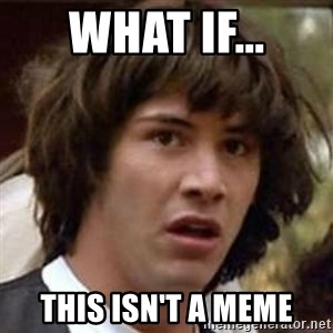 Conspiracy Keanu - What if... this isn't a meme