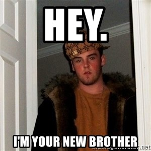 Scumbag Steve - Hey. i'm your new brother