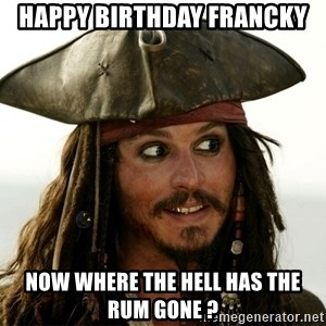 Jack.Sparrow. - Happy Birthday FRANCKY NOW WHERE THE HELL HAS THE RUM GONE ?
