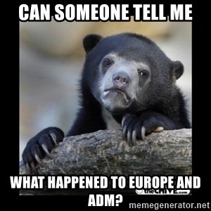 sad bear - Can someone tell me What happened to Europe and ADM?