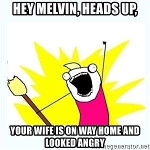 All the things - Hey melvin, heads up, Your wife is on way home and looked angry