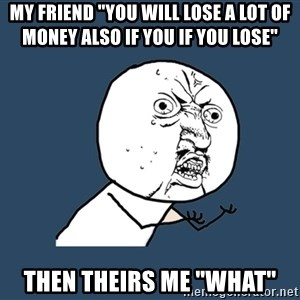 """Y U No - my friend """"you will lose a lot of money also if you if you lose"""" then theirs me """"WHAT"""""""