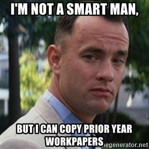 forrest gump - I'm not a smart man,  but i can copy prior year workpapers