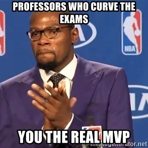 KD you the real mvp f - professors who curve the exams you the real mvp