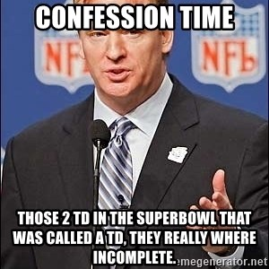 Roger Goodell - confession time those 2 td in the superbowl that was called a TD, they really where incomplete.