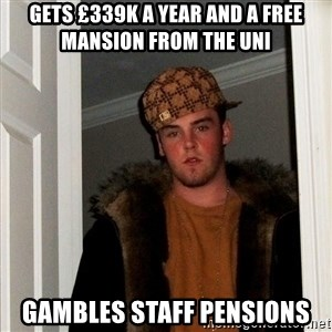 Scumbag Steve - gets £339k a year and a free mansion from the uni gambles staff pensions