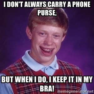 Bad Luck Brian - I don't always carry a phone purse, But when I do, I keep it in my bra!