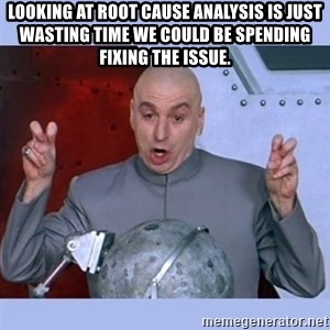 Dr Evil meme - Looking at root cause analysis is just wasting time we could be spending fixing the issue.
